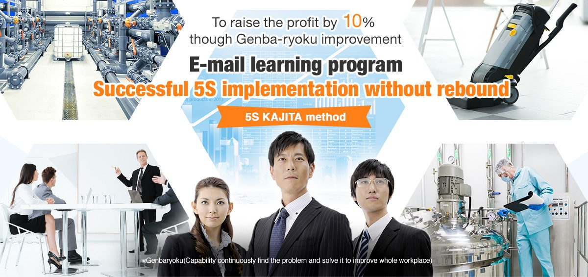 To raise the profit by 10%  though Genba-ryoku improvement E-mail learning program   Successful 5S implementation without rebound  5S KAJITA method